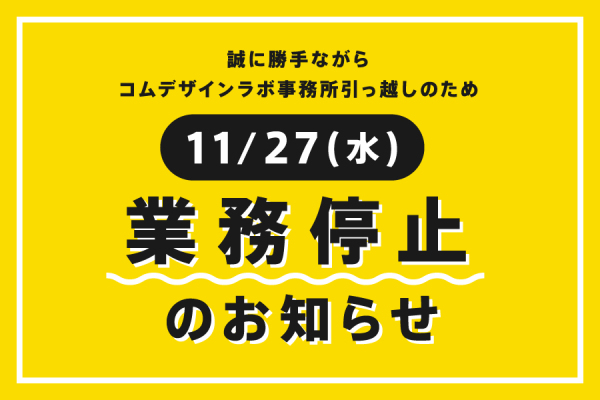 11/27(水)コムデザインラボは業務を停止します!