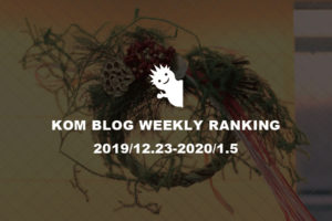 KOMブログ WEEKLYランキングTOP5! 2019/12.23-2020/01.05イメージ