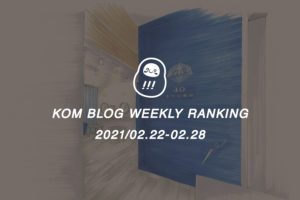 KOMブログ WEEKLYランキングTOP5! 2021/02.22-02.28イメージ